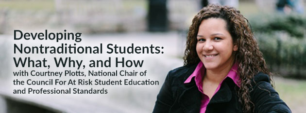 Developing Nontraditional Students: What, Why, and How Courtney Plotts, National Chair of the Council For At Risk Student Education and Professional Standards